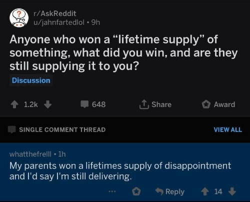 """Parents, Lifetime, and Single: r/AskReddit  u/jahnfartedlol 9h  Anyone who won a """"lifetime supply"""" of  something, what did you win, and are they  still supplying it to you?  Discussion  1.2k  648  T. Share  Award  SINGLE COMMENT THREAD  VIEW ALL  whatthefrelll 1h  My parents won a lifetimes supply of disappointment  and I'd say I'm still delivering.  Reply  14"""