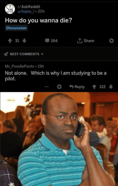 Being Alone, Best, and Askreddit: r/AskReddit  u/kqixs_l 20h  How do you wanna die?  Discussion  Share  會 31 ↓  164  BEST COMMENTS  Mr_PoodlePants 19h  Not alone. Which is why I am studying to be a  pilot.  會 122  Reply