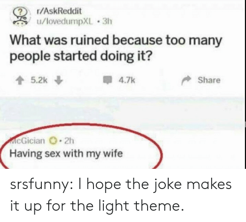 The Joke: r/AskReddit  u/lovedumpXL 3h  What was ruined because too many  people started doing it?  5.2k  4.7k  Share  McGician 2h  Having sex with my wife srsfunny:  I hope the joke makes it up for the light theme.