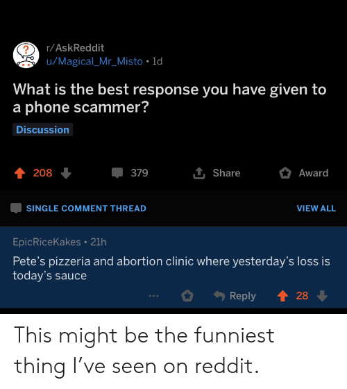 Loss: r/AskReddit  u/Magical_Mr_Misto 1d  What is the best response you have given to  a phone scammer?  Discussion  1 Share  208  379  Award  SINGLE COMMENT THREAD  VIEW ALL  EpicRiceKakes 21h  Pete's pizzeria and abortion clinic where yesterday's loss is  today's sauce  28  Reply This might be the funniest thing I've seen on reddit.
