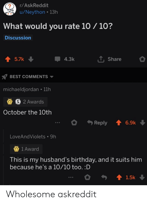 Birthday, Best, and Suits: r/AskReddit  ?  u/Neython 13h  What would you rate 10 / 10?  Discussion  1Share  t 5.7k  4.3k  BEST COMMENTS  michaeldjordan 11h  S 2 Awards  October the 10th  t 6.9k  Reply  LoveAndViolets 9h  1 Award  This is my husband's birthday, and it suits him  because he's a 10/10 too. :D  t 1.5k Wholesome askreddit