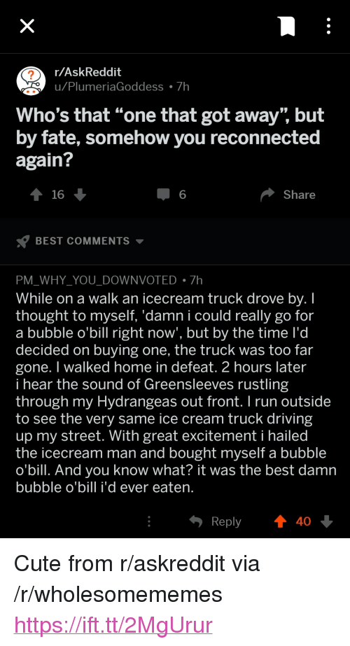 """Icecream: r/AskReddit  u Plu  meriaGoddess 7h  Who's that """"one that got away"""" but  by fate, somehow you reconnected  again?  16  6  Share  BEST COMMENTS ▼  PM WHY YOU DOWNVOTED7h  While on a walk an icecream truck drove bv. I  thought to myself. 'damn i could really go for  a bubble o'bill right now', but by the time l'd  decided on buying one, the truck was too far  gone. I walked home in defeat. 2 hours later  i hear the sound of Greensleeves rustling  through my Hydrangeas out front.I run outside  to see the very same ice cream truck driving  up my street. With great excitement i hailed  the icecream man and bought myself a bubble  o'bill. And you know what? it was the best damn  bubble o'bill i'd ever eaten  Reply  40 <p>Cute from r/askreddit via /r/wholesomememes <a href=""""https://ift.tt/2MgUrur"""">https://ift.tt/2MgUrur</a></p>"""