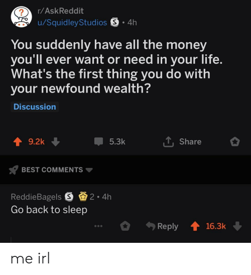 Life, Money, and Best: r/AskReddit  u/SquidleyStudios S 4h  You suddenly have all the money  you'll ever want or need in your life  What's the first thing you do with  your newfound wealth  Discussion  9.2k  5.3k  Share  BEST COMMENTS  ReddieBagels S2 4h  Go back to sleep  .ely 16.3k me irl