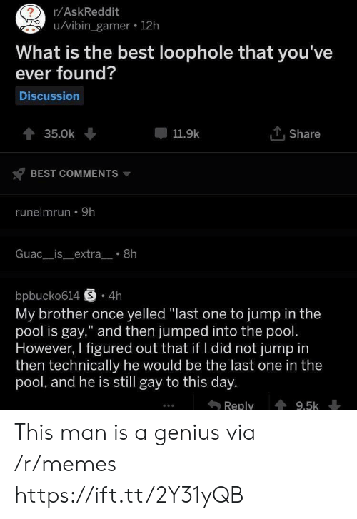"""Memes, Best, and Genius: r/AskReddit  u/vibin_gamer 12h  What is the best loophole that you've  ever found?  Discussion  TShare  35.0k  11.9k  BEST COMMENTS  runelmrun 9h  Guac__is_extra_ 8h  bpbucko614 S 4h  My brother once yelled """"last one to jump in the  pool is gay,"""" and then jumped into the pool.  However, I figured out that if I did not jump in  then technically he would be the last one in the  pool, and he is still gay to this day.  Reply  9.5k This man is a genius via /r/memes https://ift.tt/2Y31yQB"""