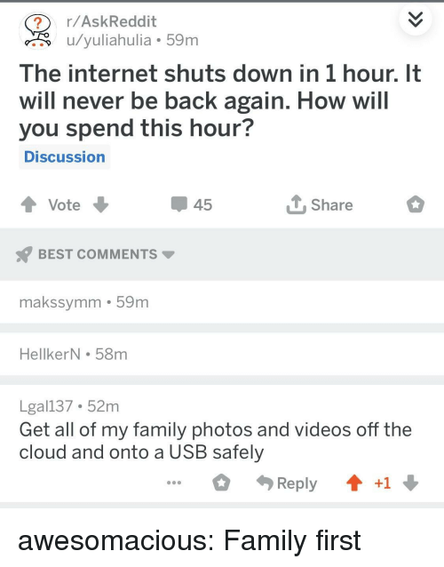 Family, Internet, and Tumblr: r/AskReddit  u/yuliahulia 59m  The internet shuts down in 1 hour. It  will never be back again. How will  you spend this hour?  DISCussion  45  Share  BEST COMMENTS  makssymm 59m  HellkerN . 58m  Lgal137 52m  Get all of my family photos and videos off the  cloud and onto a USB safely  Reply  +1 awesomacious:  Family first