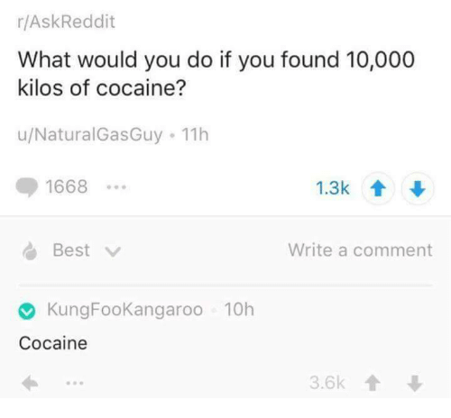 Cocaines: r/AskReddit  What would you do if you found 10,000  kilos of cocaine?  u/Natural Gas Guy 11h  1668  Write a comment  Best  Kung FooKangaroo 10h  Cocaine  3.6k