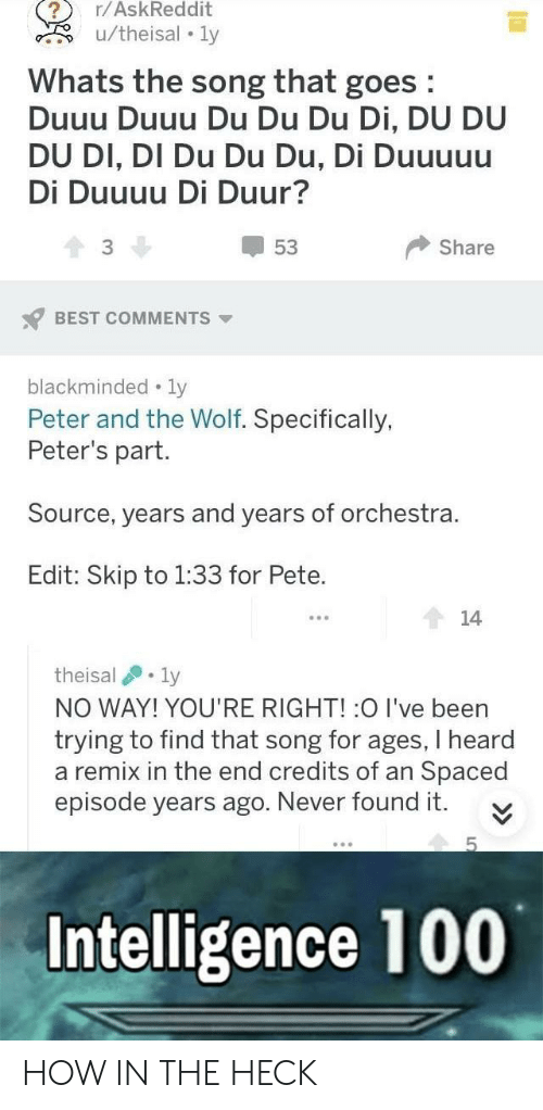 Best, Wolf, and Never: r/AskReddit  Whats the song that goes  Duuu Duuu Du Du Du Di, DU DU  DU DI, DI Du Du Du, Di Duuuuu  Di Duuuu Di Duur?  53  3  Share  BEST COMMENTS  blackminded-ly  Peter and the Wolf. Specifically,  Peter's part  Source, years and years of orchestra.  Edit: Skip to 1:33 for Pete.  theisal .. ly  NO WAY! YOU'RE RIGHT! :O I've been  trying to find that song for ages, I heard  a remix in the end credits of an Spaced  episode years ago. Never found it  Intelligence 100 HOW IN THE HECK