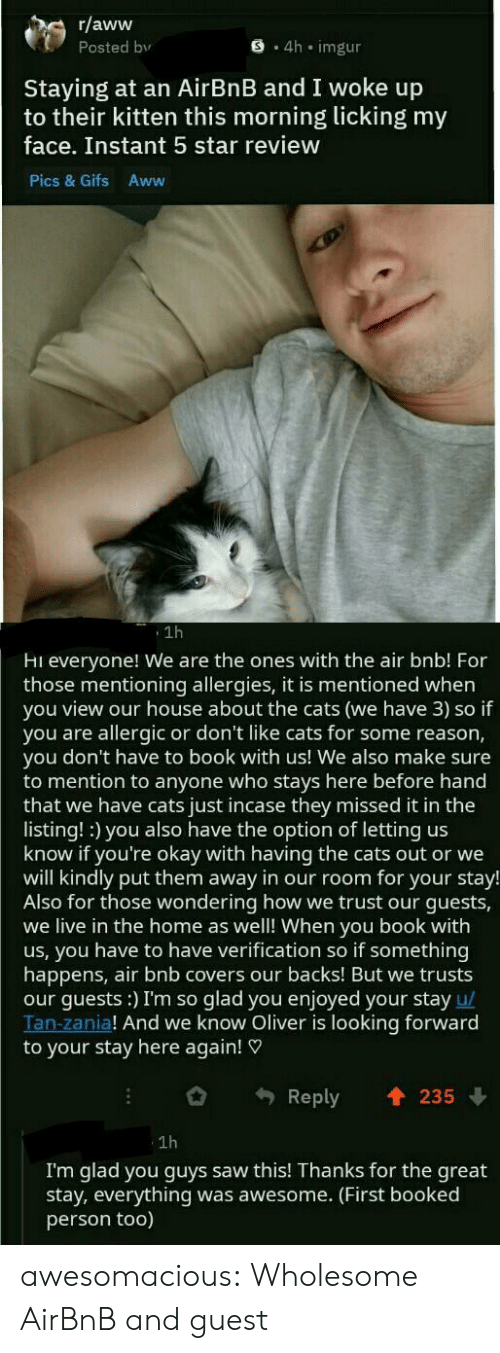 Aww, Cats, and Saw: r/aww  Posted bv  S 4h imgur  Staying at an AirBnB and I woke up  to their kitten this morning licking my  face. Instant 5 star review  Pics & Gifs Aww  1h  Hi everyone! We are the ones with the air bnb! For  those mentioning allergies, it is mentioned when  you view our house about the cats (we have 3) so if  you are allergic or don't like cats for some reason,  you don't have to book with us! We also make sure  to mention to anyone who stays here before hand  that we have cats just incase they missed it in the  listing! :) you also have the option of letting us  know if you're okay with having the cats out or we  will kindly put them away in our room for your stay!  Also for those wondering how we trust our guests,  we live in the home as well! When you book with  us, you have to have verification so if something  happens, air bnb covers our backs! But we trusts  our guests:) I'm so glad you enjoyed your stay u/  Tan-zania! And we know Oliver is looking forward  to your stay here again!  Reply 235  1h  I'm glad you guys saw this! Thanks for the great  stay, everything was awesome. (First booked  person too) awesomacious:  Wholesome AirBnB and guest