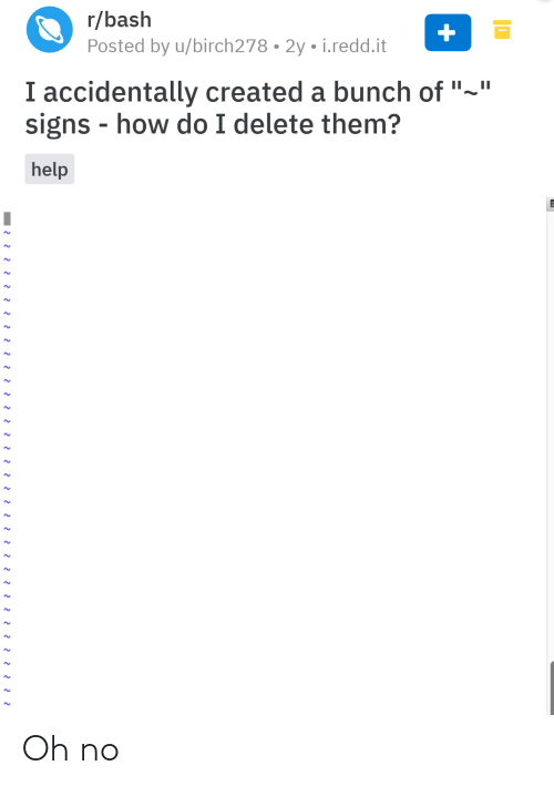 "How Do: r/bash  Posted by u/birch278 • 2y • i.redd.it  I accidentally created a bunch of ""~""  signs - how do I delete them?  help Oh no"