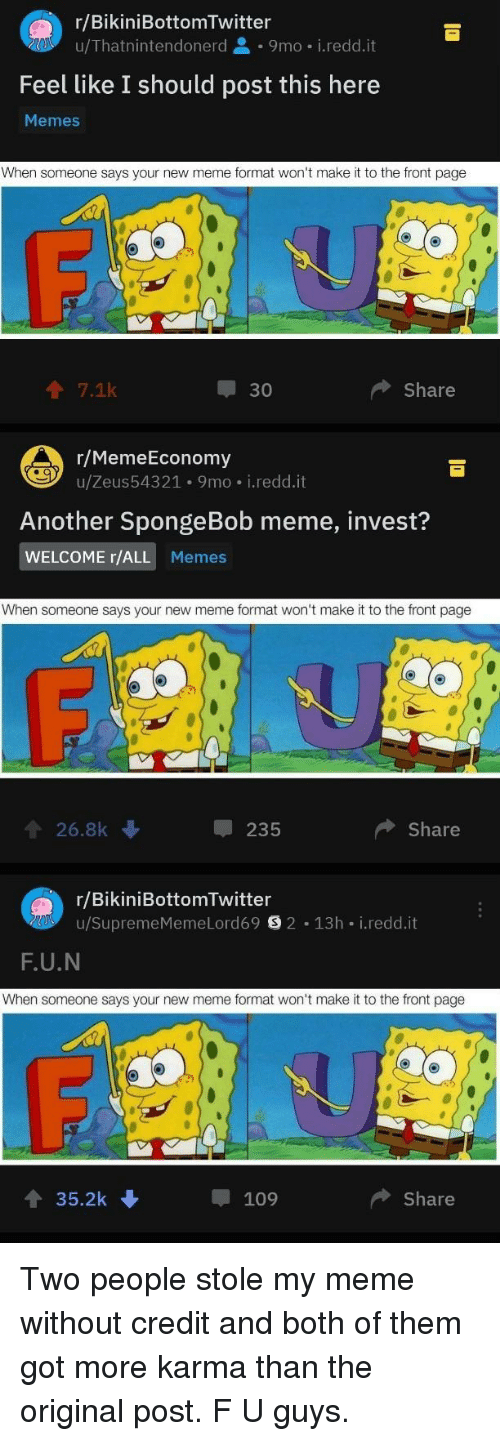 Meme, Memes, and SpongeBob: r/BikiniBottomTwitter  u/Thatnintendonerd 9mo i.redd.it  Feel like I should post this here  Memes  When someone says your new meme format won't make it to the front page  个7.1k  30  Share  r/MemeEconomy  u/Zeus543 21 . 9 mo-i·reddit  Another SpongeBob meme, invest?  WELCOME r/ALL Memes  When someone says your new meme format won't make it to the front page  會26.8k  235  Share  r/BikiniBottomTwitter  u/SupremeMemeLord69目2-13h-i.redd.it  F.U.N  When someone says your new meme format won't make it to the front page  4 35.2k  109  ◆ Share Two people stole my meme without credit and both of them got more karma than the original post. F U guys.