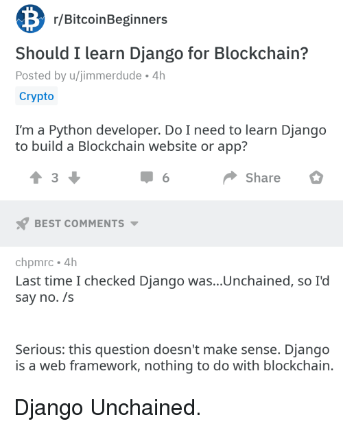 Django: r/BitcoinBeginners  Should I learn Django for Blockchain?  Posted by u/jimmerdude 4h  Crypto  I'm a Python developer. Do I need to learn Django  to build a Blockchain website or app?  3  Share  BEST COMMENTS  chpmrc 4h  Last time I checked Django was...Unchained, so I'd  say no. /s  Serious: this question doesn't make sense. Django  is a web framework, nothing to do with blockchain Django Unchained.