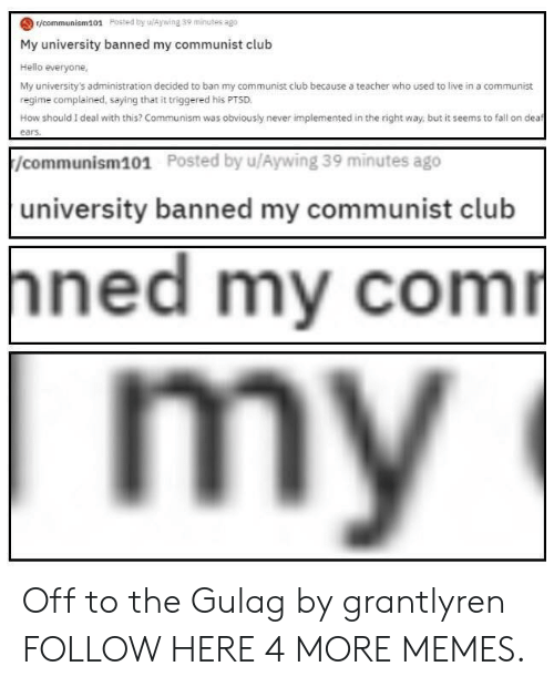 dea: r/communism101 Posted by uAywing 39 minutes ago  My university banned my communist club  Hello everyone,  My university's administration decided to ban my communist club because a teacher who used to live in a communist  regime complained, saying that it triggered his PTSD  How should I deal with this? Communism was obviously never implemented in the right way, but it seems to fall on dea  /communism101  Posted by u/Aywing 39 minutes ago  university banned my communist club  ned my com Off to the Gulag by grantlyren FOLLOW HERE 4 MORE MEMES.