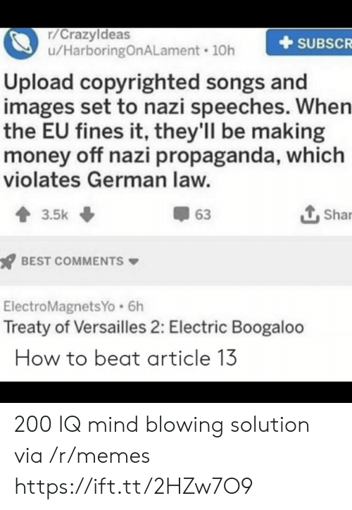 Making Money: r/Crazyldeas  u/HarboringOnALament 10h  SUBSCR  Upload copyrighted songs and  images set to nazi speeches. When  the EU fines it, they'll be making  money off nazi propaganda, which  violates German law.  Shar  63  3.5k  BEST COMMENTS  ElectroMagnetsYo 6h  Treaty of Versailles 2: Electric Boogaloo  How to beat article 13 200 IQ mind blowing solution via /r/memes https://ift.tt/2HZw7O9