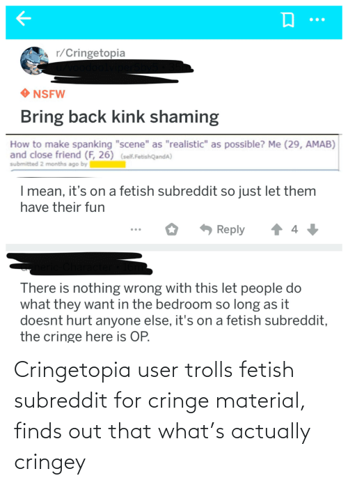"""spanking: r/Cringetopia  odoolviper5  NSFW  Bring back kink shaming  How to make spanking """"scene"""" as """"realistic"""" as possible? Me (29, AMAB)  and close friend (F, 26) (self.FetishQandA)  submitted 2 months ago by  I mean, it's on a fetish subreddit so just let them  have their fun  4 +  Reply  There is nothing wrong with this let people do  what they want in the bedroom so long as it  doesnt hurt anyone else, it's on a fetish subreddit,  the cringe here is OP. Cringetopia user trolls fetish subreddit for cringe material, finds out that what's actually cringey"""