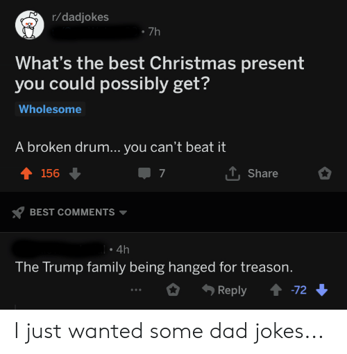 Christmas, Dad, and Family: r/dadjokes  7h  What's the best Christmas present  you could possibly get?  Wholesome  A broken drum... you can't beat it  T 156  7  T, Share  BEST COMMENTS  . 4h  The Trump family being hanged for treason  Reply-72 I just wanted some dad jokes...
