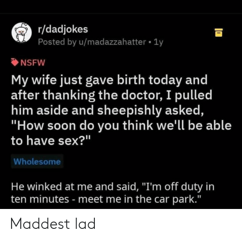 "Doctor, Sex, and Soon...: r/dadjokes  Posted by u/madazzahatter-ly  My wife just gave birth today and  after thanking the doctor, I pulled  him aside and sheepishly asked,  ""How soon do you think we'll be able  to have sex?  Wholesome  He winked at me and said, ""I'm off duty in  ten minutes - meet me in the car park."" Maddest lad"