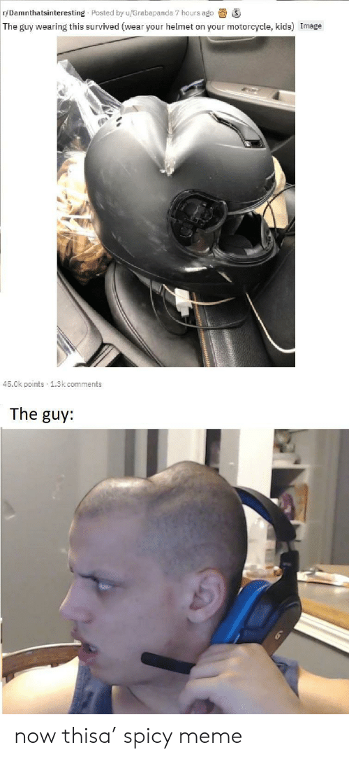 Spicy Meme: r/Damnthatsinteresting Posted by u/Grabapanda 7 hours ago  The guy wearing this survived (wear your helmet on your motorcycle, kids) Image  45.0k points 1.3k comments  The guy: now thisa' spicy meme
