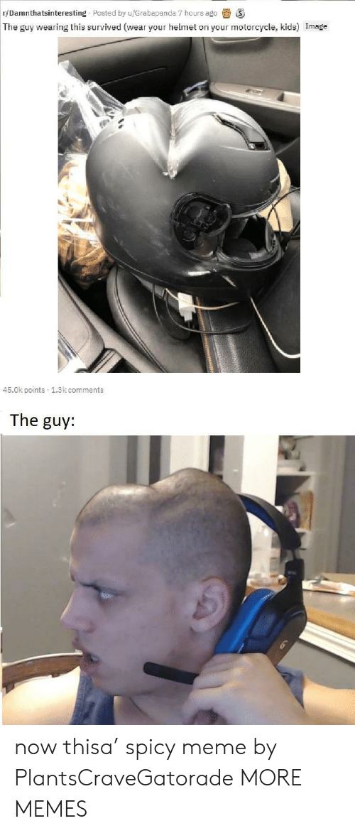 Motorcycle: r/Damnthatsinteresting Posted by u/Grabapanda 7 hours ago  The guy wearing this survived (wear your helmet on your motorcycle, kids) Image  45.0k points 1.3k comments  The guy: now thisa' spicy meme by PlantsCraveGatorade MORE MEMES