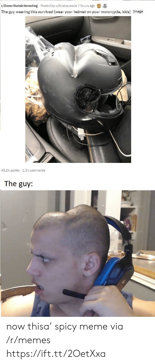 Spicy Meme: r/Damnthatsinteresting Posted by u/Grabapanda 7 hours ago  The guy wearing this survived (wear your helmet on your motorcycle, kids) Image  45.0k points 1.3k comments  The guy: now thisa' spicy meme via /r/memes https://ift.tt/2OetXxa