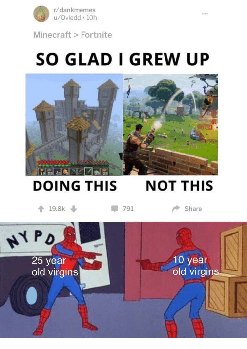 Minecraft, Old, and 25 Year Old: r/dankmemes  u/Ovledd 10h  Minecraft> Fortnite  SO GLAD I GREW UP  DOING THIS  NOT THIS  19.8k  -791  Share  25 year  old virgins  10 year  old virgir