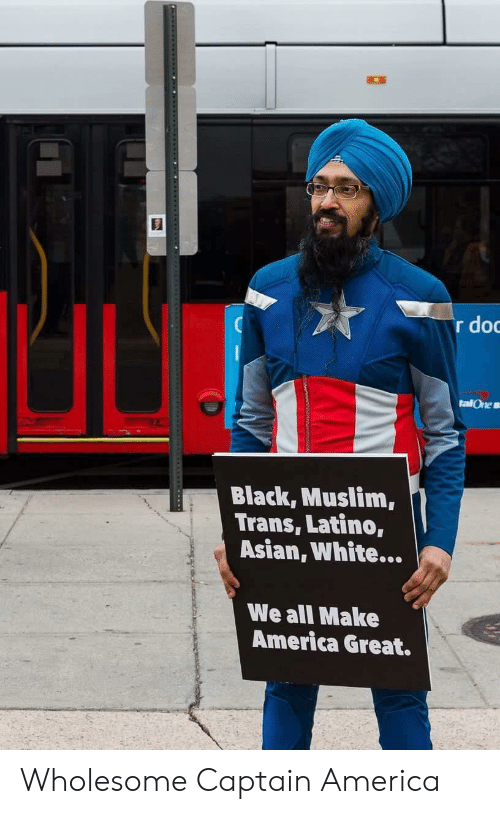 America, Asian, and Muslim: r do  talOne s  Black, Muslim,  Trans, Latino,  Asian, White...  We all Make  America Great. Wholesome Captain America