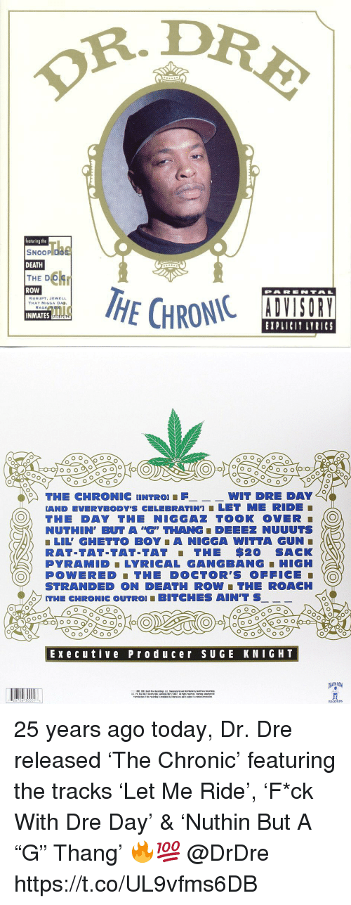 """Dr. Dre, Gangbang, and Ghetto: R.DR  featuring the  SNOOP D  DEATH  THE D  ROW  PARENTA  KURUPT, JEWELL  THAT NIGGA DA  INMATES  EXPLICIT LYRICS   THE CHRONIC UNTRO FWIT  DRE DAY  LAND EVERYBODY'S CELEBRATIN']■ LET ME RIDE  O THE DAY THE NIGGAZ TOOK OVER O  NUTHIN, BUT A """"G"""" THANG ■ DEEEZ NUUUTS  ■ LIL' GHETTO BOY A NIGGA WITTA GUN  RAT-TAT-TAT-TAT THE $20 SACK  PYRAMID LYRICAL GANGBANG-HIGH  OY POWERED THE DOCTOR'S OFFICE  STRANDED ON DEATH ROW ■ THE ROACH  THE CHRONIC OUTRO! ■ BITCHES AIN'T S  Execu tive Prod uc er sUGE KNIGHT  RECORDs 25 years ago today, Dr. Dre released 'The Chronic' featuring the tracks 'Let Me Ride', 'F*ck With Dre Day' & 'Nuthin But A """"G"""" Thang' 🔥💯 @DrDre https://t.co/UL9vfms6DB"""