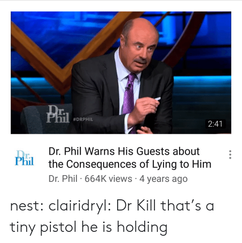 Phil: r.  #DRPHIL  2:41  Dr. Phil Warns His Guests about  the Consequences of Lying to Him  Dr. Phil 664K views 4 years ago  r.  Phil nest: clairidryl: Dr Kill that's a tiny pistol he is holding