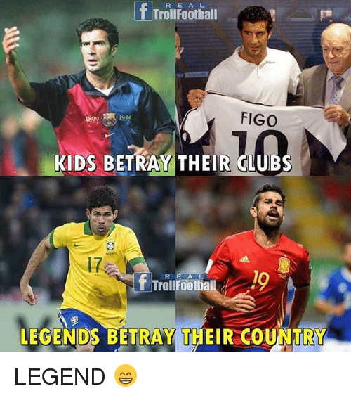 Memes, Kids, and 🤖: R E A L  T TrollFoothall  FIGO  1999  KIDS BETRAY THEIR CLUBS  17  17  R E ALV  TrollFoothiail  LEGENDS BETRAY THEIR COUNTRY LEGEND 😁