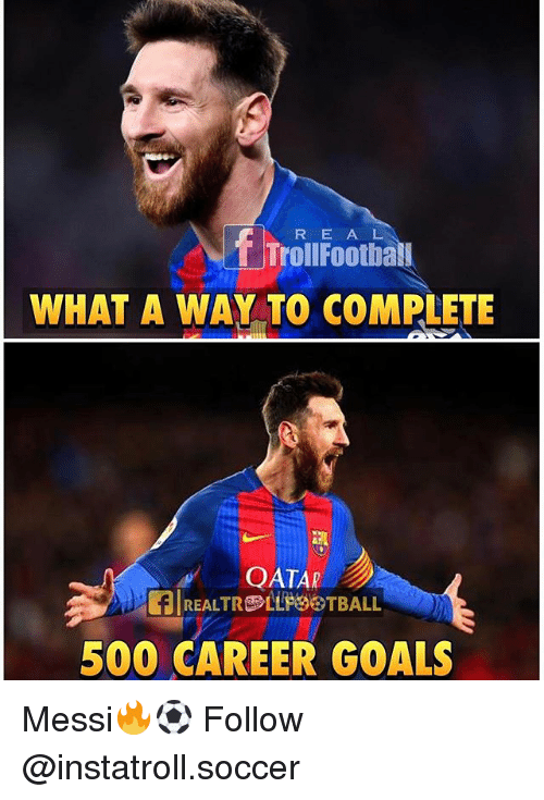 Goals, Memes, and Soccer: R E A L  Troll Footbal  WHAT A WAY TO COMPLETE  QATAR  500 CAREER GOALS Messi🔥⚽️ Follow @instatroll.soccer