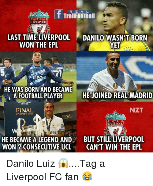 Being Alone, Club, and Football: R E A L  Troll Football  YDULLNEVERWALK ALONE  LIVERPOOL  OOTBALL CLUB  LAST TIME LIVERPOOL  DANILO WASN'T BORN  YET  WON THE EPL  HE WAS BORN AND BECAME  tA  HE JOINED REAL MADRID  A FOOTBALL PLAYER  MAMI  LEAGUE  NZT  FINAL  CARDIFF 2017  FINAL  POULINEVER WALK AIONE  LIVERPOOL  OOTBALL CLUB  ates  HE BECAME A LEGEND AND BUT STILL LIVERPOOL  WON 2 CONSECUTIVE UCL  CAN'T WIN THE EPL Danilo Luiz 😱....Tag a Liverpool FC fan 😂
