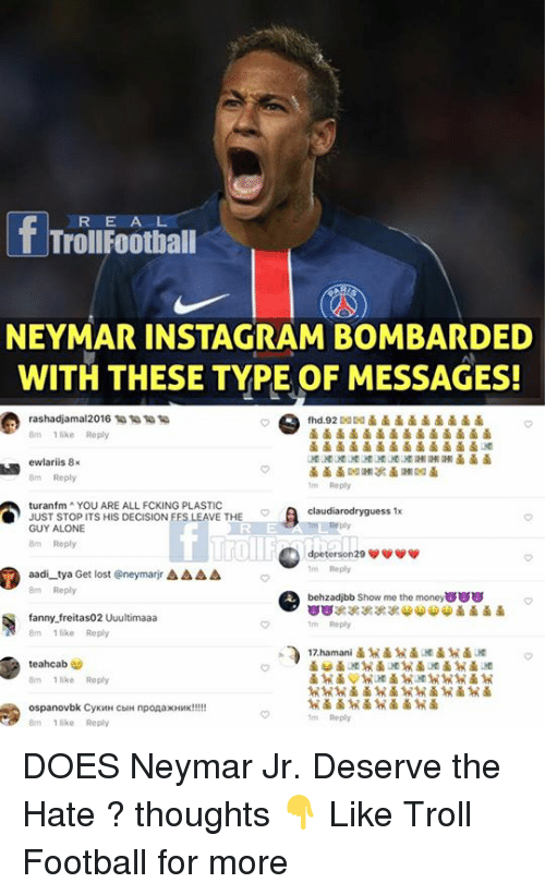 Trollings: R E A L  TrollFootball  NEYMAR INSTAGRM BOMBRDED  WITH THESE TYPE OF MESSAGES!  rashadjama|2016 1 1 匍匐  8m 1 like Reply  8m Reply  m Reply  turanfm YOU ARE ALL FCKING PLASTIC  JUST STOP ITS HIS DECISION FFS LEAVE THE  GUY ALONE  8m Roply  claudiarodryguess 1x  roll  m Reply  behzadjbb Show me the money8  m Reply  17.hamani  aadi-tya Get lost @neymarr Δ Δ Δ Δ  8m Reply  fanny.freitas02 Uuultimaaa  8mlke Reply  teahcab  8m 1 like Reply  Reply  like Reply  .9鹵鹵  鹵 DOES Neymar Jr. Deserve the Hate ? thoughts 👇  Like Troll Football for more