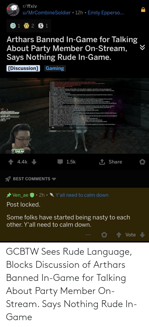 Says Nothing: r/ffxiv  u/MrCombineSoldier • 12h • Emily Epperso...  1  2 S 1  Arthars Banned In-Game for Talking  About Party Member On-Stream,  Says Nothing Rude In-Game.  [Discussion]  Gaming  1a meater ha nesded your ae of the buty Finder. Petr deta  130 patyade ppicon ha been deed You do not meet one or moeof the reemenn  [13:07)Pmaed and unbe nderta duty  13:07heommand helodoes not e  30OM y retng Athan Wate lam Ceme Master Lydahyo  ing ne pay the I ht youMoren Cae  atedte Ser  ylog  y evidencefod of you sing sanding dingofs w  volation af oues and Poicies  300M-man huhu itance o  130M Lydahny Latatey a  3:00nN fidontkrowwh t  e tadivgey deta egarding nyieigtion  athappem iinetheae eag  wenthe pe repurted  be pngperion teyo  nt  E13 nufe whtit w  amgo pty D violaton  ge Speno eeeS eviewtar teniion  M any y idee  aago ay ing M Ghayed  RECENT DOenTION  Br Twerie 1.0  LATERT S  p e e eeow te  EXRITIA  11314JAma  1130  14an becse  19J e lee delete he pt  1RgOMydayw oberengamalwhhoredeaeing Snpontheal  teed to t  HOH ONE QUESTON THO  AMOORSenS  ry e vide  N  10  hoet Orthorsided  rw er  SNEAK  1 Share  1 4.4k  1.5k  BEST COMMENTS  • 2h •  Ven_ae  Y'all need to calm down  Post locked.  Some folks have started being nasty to each  other. Y'all need to calm down.  Vote GCBTW Sees Rude Language, Blocks Discussion of Arthars Banned In-Game for Talking About Party Member On-Stream. Says Nothing Rude In-Game