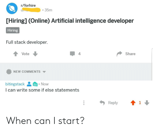 artificial intelligence: r/forhire  35m  [Hiring] (Online) Artificial intelligence developer  Hiring  Full stack developer.  Vote  4  Share  NEW COMMENTS ▼  bitingstack Now  I can write some if else statements  Reply When can I start?