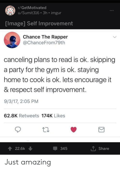 Chance the Rapper, Gym, and Party: r/GetMotivated  u/Sumit316 3h imgur  TODAY  IS THE DAY  Tmage Self improvement  Chance The Rapper  @ChanceFrom79th  3  canceling plans to read is ok. skipping  a party for the gym is ok. staying  home to cook is ok. lets encourage it  & respect self improvement  9/3/17, 2:05 PM  62.8K Retweets 174K Likes  22.6k ↓  345  T Share Just amazing