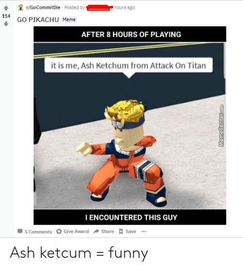 Pikachu Meme: r/GoCommitDie - Posted by  hours ago  114  GO PIKACHU Meme  AFTER 8 HOURS OF PLAYING  it is me, Ash Ketchum from Attack On Titan  I ENCOUNTERED THIS GUY  Share A Save ..  Give Award  5 Comments  Memecenter.com Ash ketcum = funny