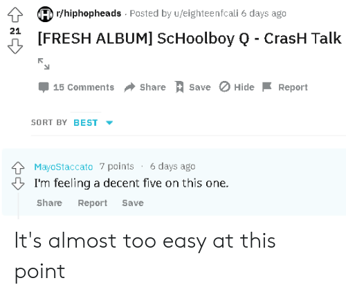 ScHoolboy Q: r/hiphopheads Posted by u/eighteenfcali 6 days ago  A [FRESH ALBUM] ScHoolboy Q - CrasH Talk  21  15 Comments Share  Save  HideReport  SORT BY BEST  MayoStaccato 7 points 6 days ago  I'm feeling a decent five on this one.  Share Report Save It's almost too easy at this point