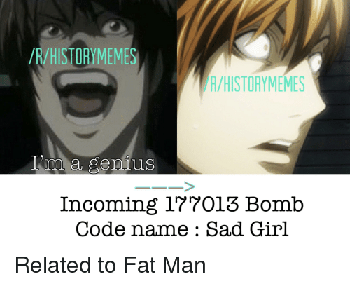 Anime, Genius, and Girl: /R/HISTORYMEMES  A/HISTORYMEMES  lm a genius  Incoming 177013 Bomb  Code name : Sad Girl