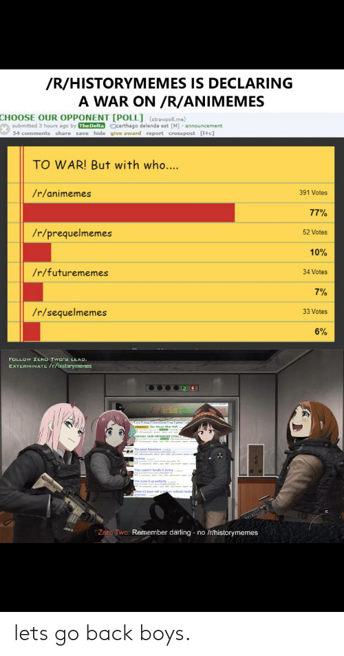 Zero, History, and Announcement: /R/HISTORYMEMES IS DECLARING  A WAR ON /R/ANIMEMES  CHOOSE OUR OPPONENT [POLL] (strawpoll.me)  submitted 3 hours ago by TheDelta carthago delenda est [M] - announcement  54 comments share save hide give award report crosspost [+c]  TO WAR! But with who...  /r/animemes  391 Votes  77%  /r/prequelmemes  52 Votes  10%  /r/futurememes  34 Votes  7%  /r/sequelmemes  33 Votes  6%  FOLLOW ZERO TWO'S LEAD.  EXTERMINATE /r/historymemes  00020  Hist  Zero Two: Remember darling no Ir/historymemes lets go back boys.