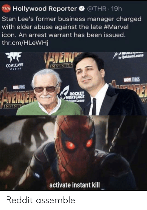 Reddit, Stan, and Business: R Hollywood Reporter @THR.19h  Stan Lee's former business manager charged  with elder abuse against the late #Marvel  icon. An arrest warrant has been issued.  thr.cm/HLeWHj  byQuicken Loans  COMICAVE  STUDIO  and  MORT  Loans  activate instant kill Reddit assemble