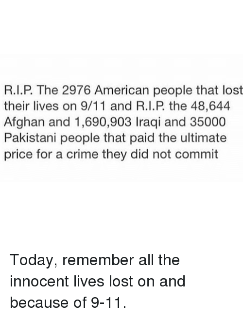 Criming: R.I.P. The 2976 American people that lost  their lives on 9/11 and R.I.P the 48,644  Afghan and 1,690,903 Iraqi and 35000  Pakistani people that paid the ultimate  price for a crime they did not commit Today, remember all the innocent lives lost on and because of 9-11.