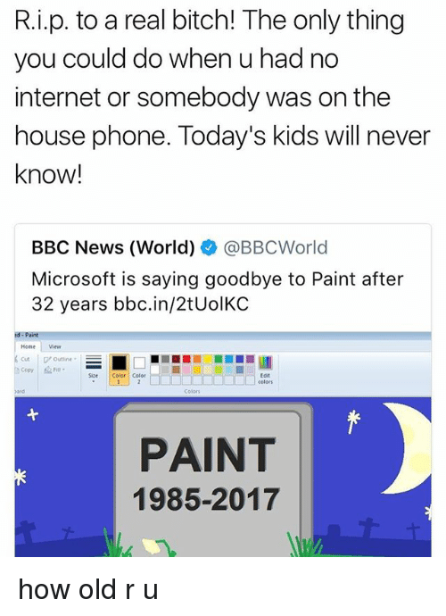 Bitch, Internet, and Microsoft: R.i.p. to a real bitch! The only thing  you could do when u had no  internet or somebody was on the  house phone. Today's kids will never  know!  BBC News (World)幸@BBCWorld  Microsoft is saying goodbye to Paint after  32 years bbc.in/2tUolKC  Home View  Cuttine  Copy Fiu-  Size Color Color  Edit  colors  Colors  PAINT  1985-2017 how old r u