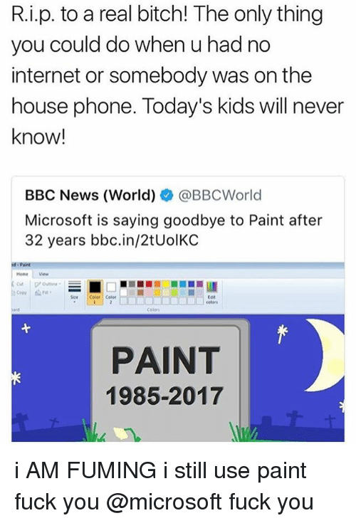 Bitch, Fuck You, and Internet: R.i.p. to a real bitch! The only thing  you could do when u had no  internet or somebody was on the  house phone. Today's kids will never  know!  BBC News (World)ネ@BBCWorld  Microsoft is saying goodbye to Paint after  32 years bbc.in/2tUolKC  Home ew  Copy  Size Color Celer  tot  celors  Colori  PAINT  1985-2017 i AM FUMING i still use paint fuck you @microsoft fuck you