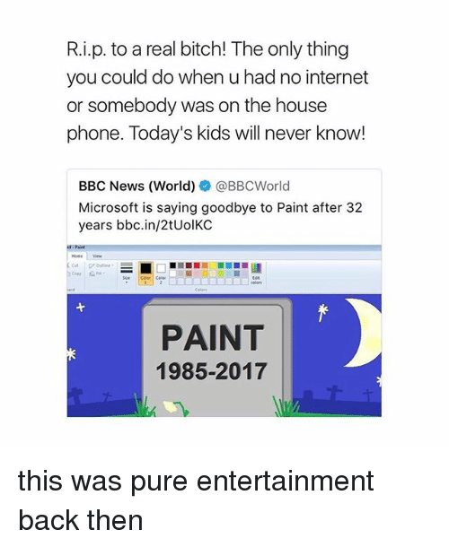 Bitch, Internet, and Microsoft: R.i.p. to a real bitch! The only thing  you could do when u had no internet  or somebody was on the house  phone. Today's kids will never know!  BBC News (World)幸@BBCWorld  Microsoft is saying goodbye to Paint after 32  years bbc.in/2tUolKC  Homev  ColerColer  PAINT  1985-2017 this was pure entertainment back then