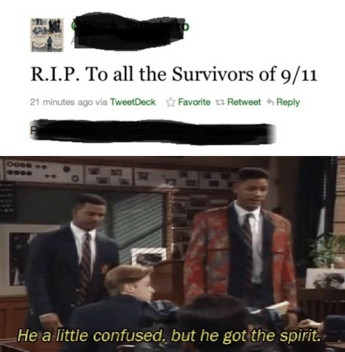9/11, Confused, and Spirit: R.I.P. To all the Survivors of 9/11  21 minutes ago via TweetDeck  Favorite t Retweet Reply  He a little confused, but he got the spirit.