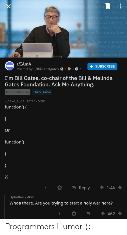 Ask Me Anything: r/IAmA  Posted by u/thisisbillgates S33 2  +SUBSCRIBE  I'm Bill Gates, co-chair of the Bill & Melinda  Gates Foundation. Ask Me Anything.  Nonprofit-Live  i_have_a_daughter 52m  function(0  Discussion  Or  function(  。. Reply ↑ 1.4k ↓  Opheltes 48m  Whoa there. Are you trying to start a holy war here? Programmers Humor (:-