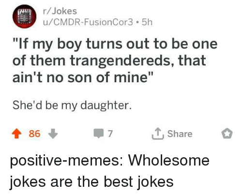 """No Son: r/Jokes  u/CMDR-FusionCor3 5h  If my boy turns out to be one  of them trangendereds, that  ain't no son of mine""""  She'd be my daughter.  t 86  T Share positive-memes:  Wholesome jokes are the best jokes"""