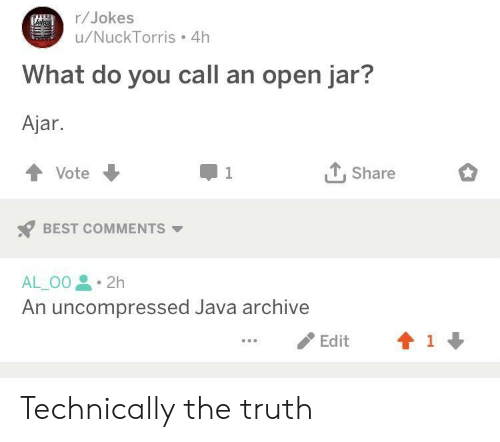 Best, Java, and Jokes: r/Jokes  u/NuckTorris 4h  What do you call an open jar?  Ajar  TShare  Vote  1  BEST COMMENTS  AL_O0 2h  An uncompressed Java archive  1  Edit Technically the truth