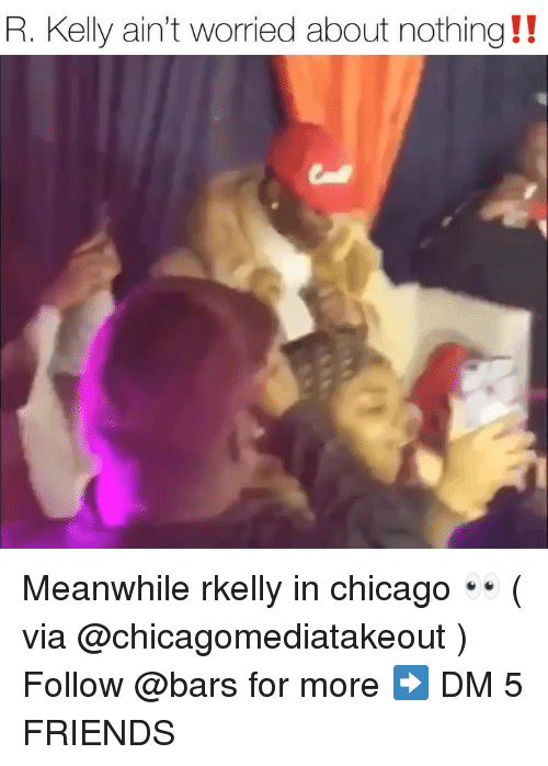 Chicago, Friends, and Memes: R. Kelly ain't worried about nothing !! Meanwhile rkelly in chicago 👀 ( via @chicagomediatakeout ) Follow @bars for more ➡️ DM 5 FRIENDS