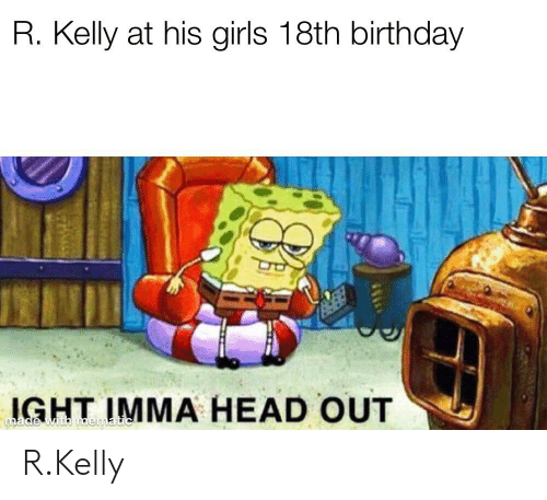 Birthday, Girls, and Head: R. Kelly at his girls 18th birthday  IGHT IMMA HEAD OUT  made wth mematic R.Kelly