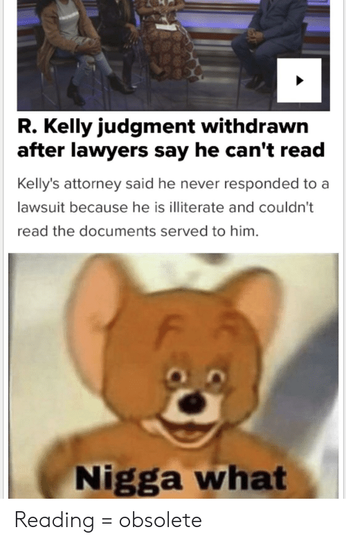 R. Kelly, Lawyers, and Never: R. Kelly judgment withdrawn  after lawyers say he can't read  Kelly's attorney said he never responded to a  lawsuit because he is illiterate and couldn't  read the documents served to him.  Nigga what Reading = obsolete